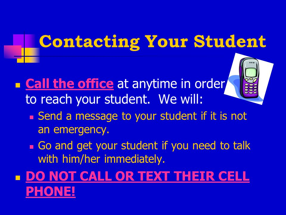 Contacting Your Student Call the office at anytime in order to reach your student.