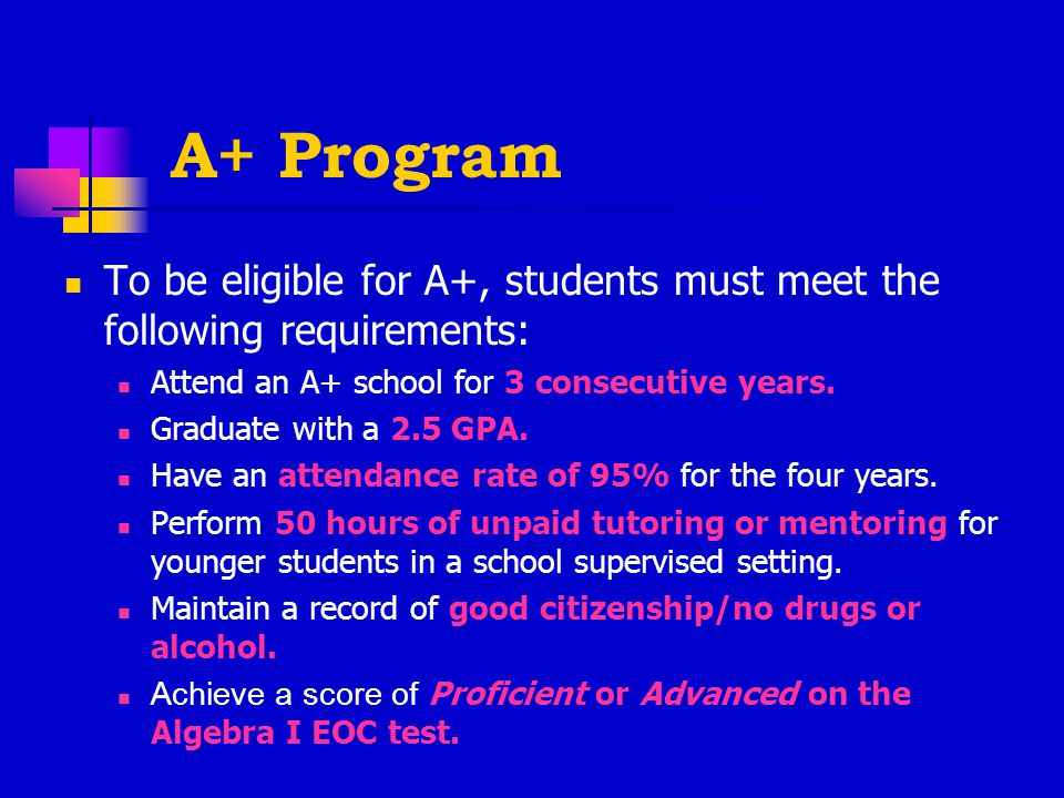 A+ Program To be eligible for A+, students must meet the following requirements: Attend an A+ school for 3 consecutive years.