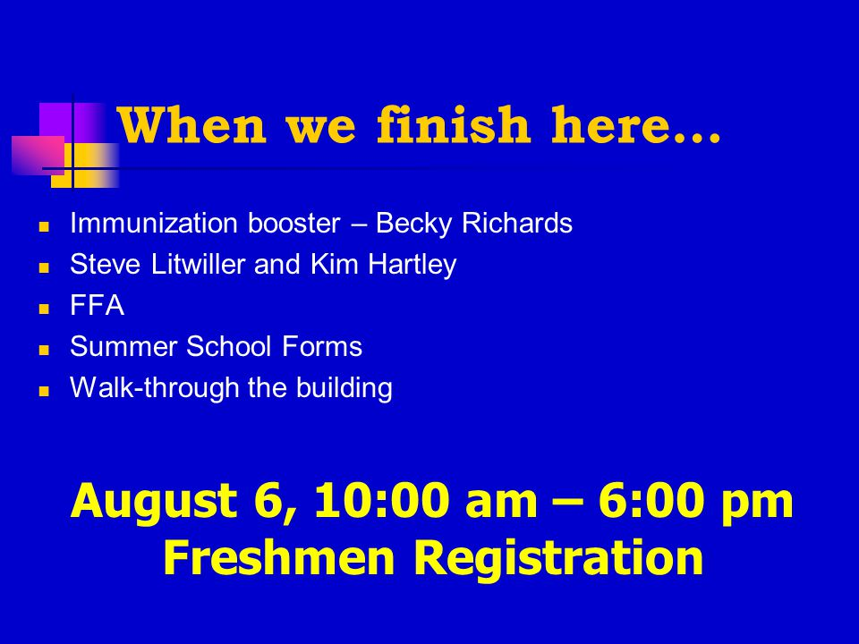 When we finish here… Immunization booster – Becky Richards Steve Litwiller and Kim Hartley FFA Summer School Forms Walk-through the building August 6, 10:00 am – 6:00 pm Freshmen Registration