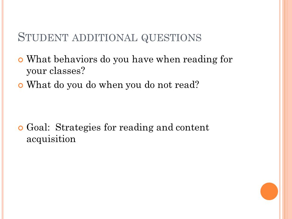 S TUDENT ADDITIONAL QUESTIONS What behaviors do you have when reading for your classes? What do you do when you do not read? Goal: Strategies for read