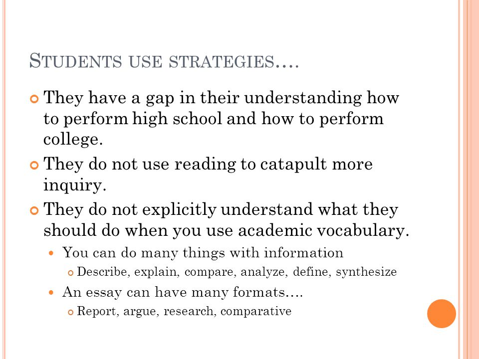 S TUDENTS USE STRATEGIES …. They have a gap in their understanding how to perform high school and how to perform college. They do not use reading to c