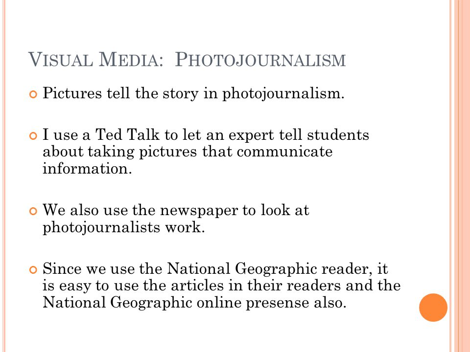 V ISUAL M EDIA : P HOTOJOURNALISM Pictures tell the story in photojournalism. I use a Ted Talk to let an expert tell students about taking pictures th