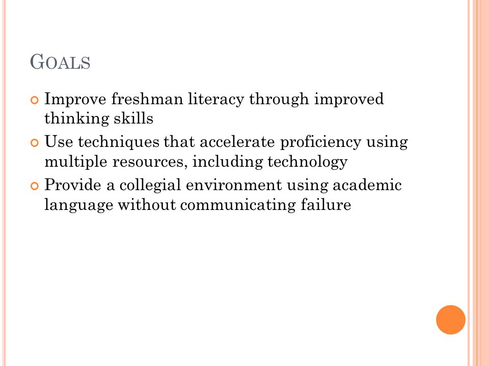 G OALS Improve freshman literacy through improved thinking skills Use techniques that accelerate proficiency using multiple resources, including technology Provide a collegial environment using academic language without communicating failure