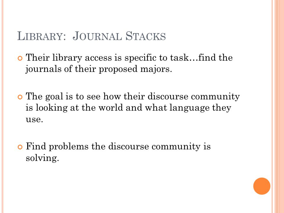 L IBRARY : J OURNAL S TACKS Their library access is specific to task…find the journals of their proposed majors. The goal is to see how their discours