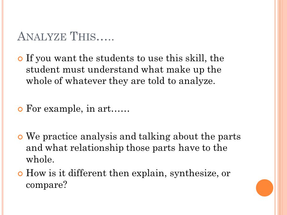 A NALYZE T HIS ….. If you want the students to use this skill, the student must understand what make up the whole of whatever they are told to analyze
