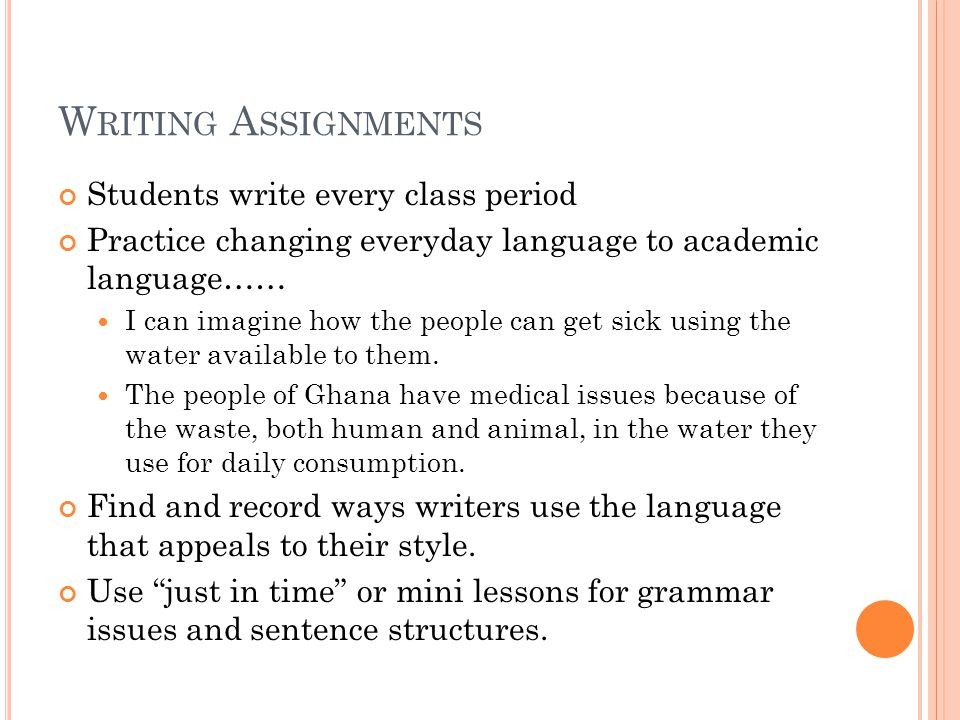 W RITING A SSIGNMENTS Students write every class period Practice changing everyday language to academic language…… I can imagine how the people can get sick using the water available to them.