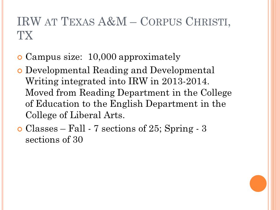 IRW AT T EXAS A&M – C ORPUS C HRISTI, TX Campus size: 10,000 approximately Developmental Reading and Developmental Writing integrated into IRW in 2013-2014.