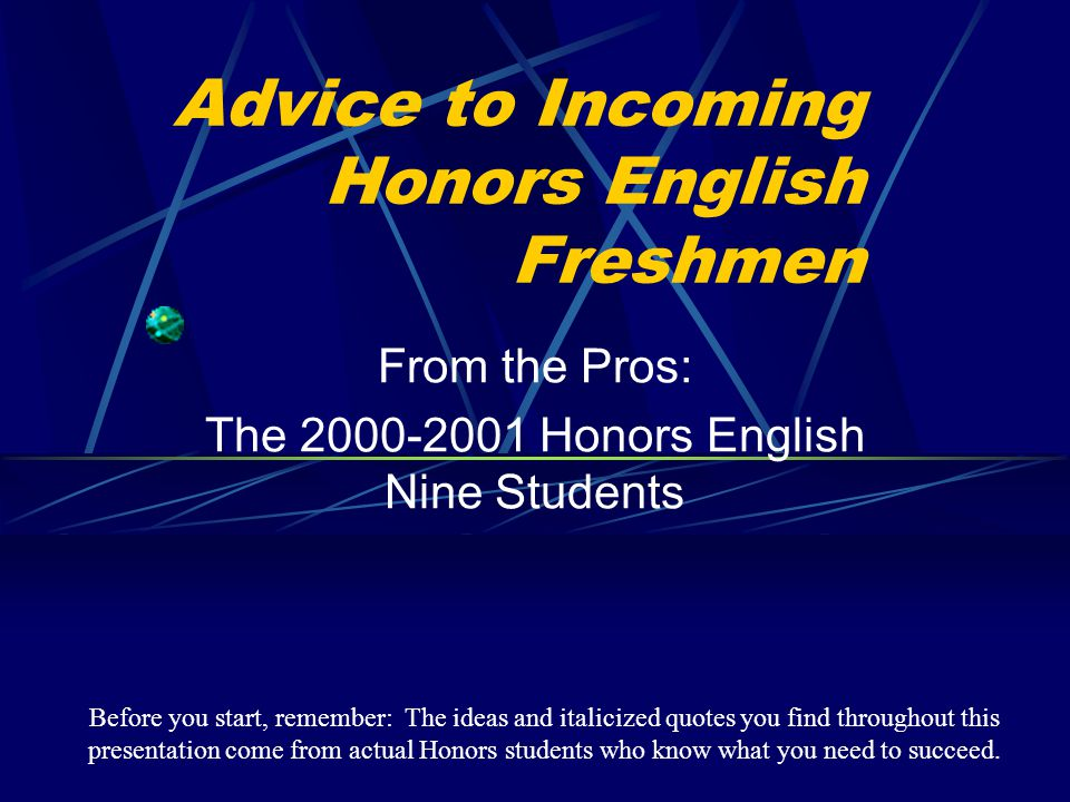 Advice to Incoming Honors English Freshmen From the Pros: The 2000-2001 Honors English Nine Students Before you start, remember: The ideas and italici