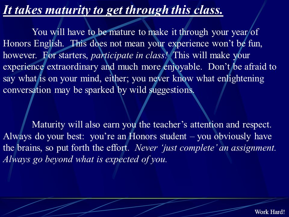Work Hard! It takes maturity to get through this class. You will have to be mature to make it through your year of Honors English. This does not mean