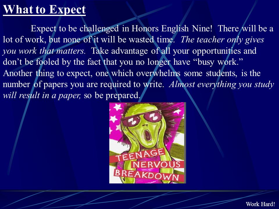 Work Hard! Expect to be challenged in Honors English Nine! There will be a lot of work, but none of it will be wasted time. The teacher only gives you
