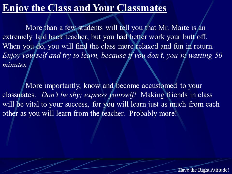 Have the Right Attitude! Enjoy the Class and Your Classmates More than a few students will tell you that Mr. Maite is an extremely laid back teacher,