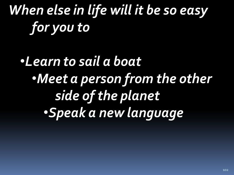 102 When else in life will it be so easy for you to Learn to sail a boat Meet a person from the other side of the planet Speak a new language