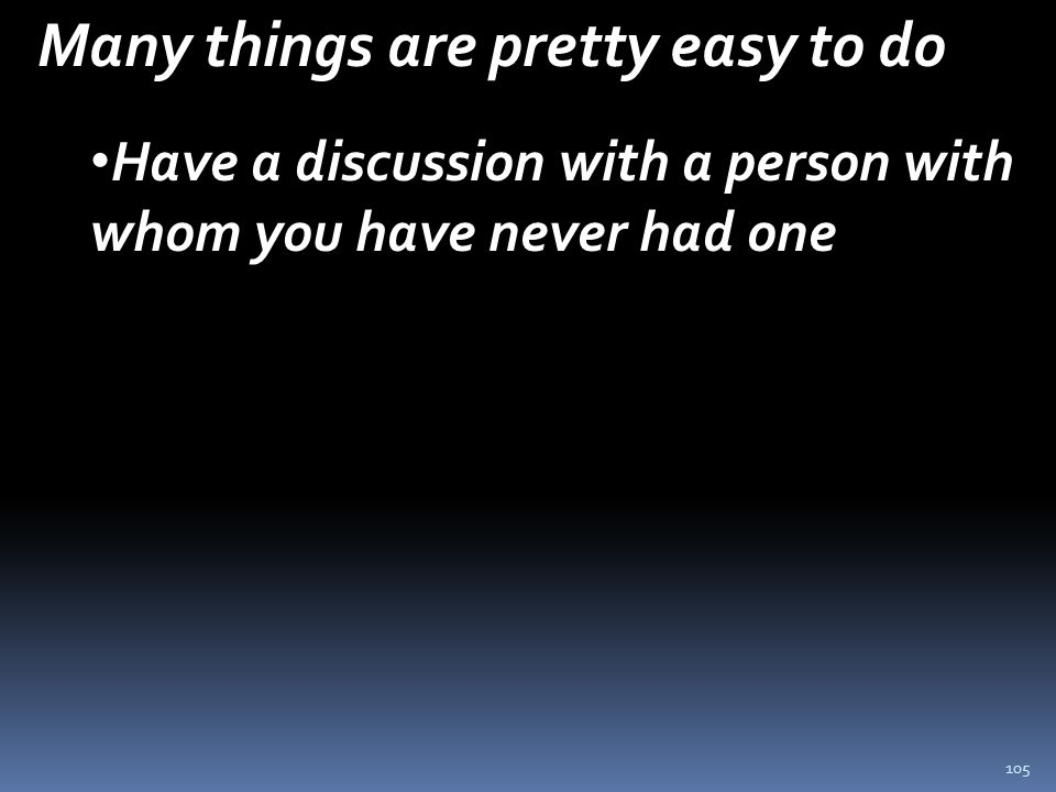 105 Many things are pretty easy to do Have a discussion with a person with whom you have never had one