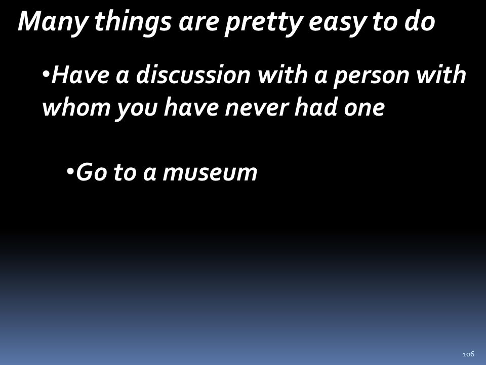 106 Many things are pretty easy to do Have a discussion with a person with whom you have never had one Go to a museum