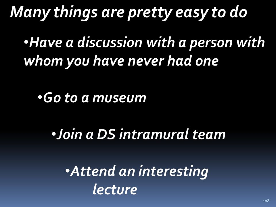 108 Many things are pretty easy to do Have a discussion with a person with whom you have never had one Go to a museum Join a DS intramural team Attend an interesting lecture