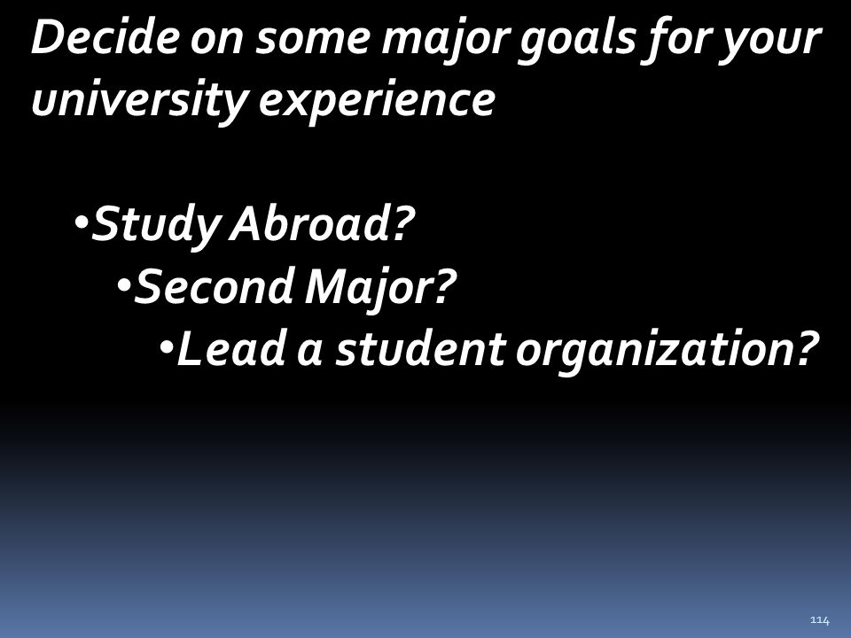 114 Decide on some major goals for your university experience Study Abroad.