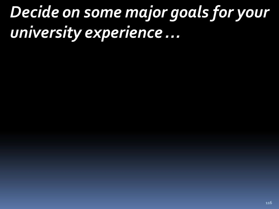116 Decide on some major goals for your university experience …