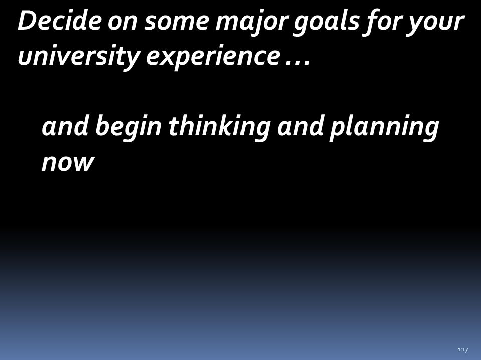117 Decide on some major goals for your university experience … and begin thinking and planning now