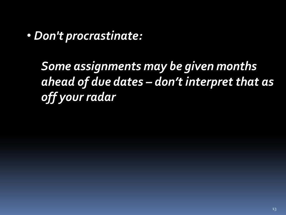 13 Don t procrastinate: Some assignments may be given months ahead of due dates – don't interpret that as off your radar