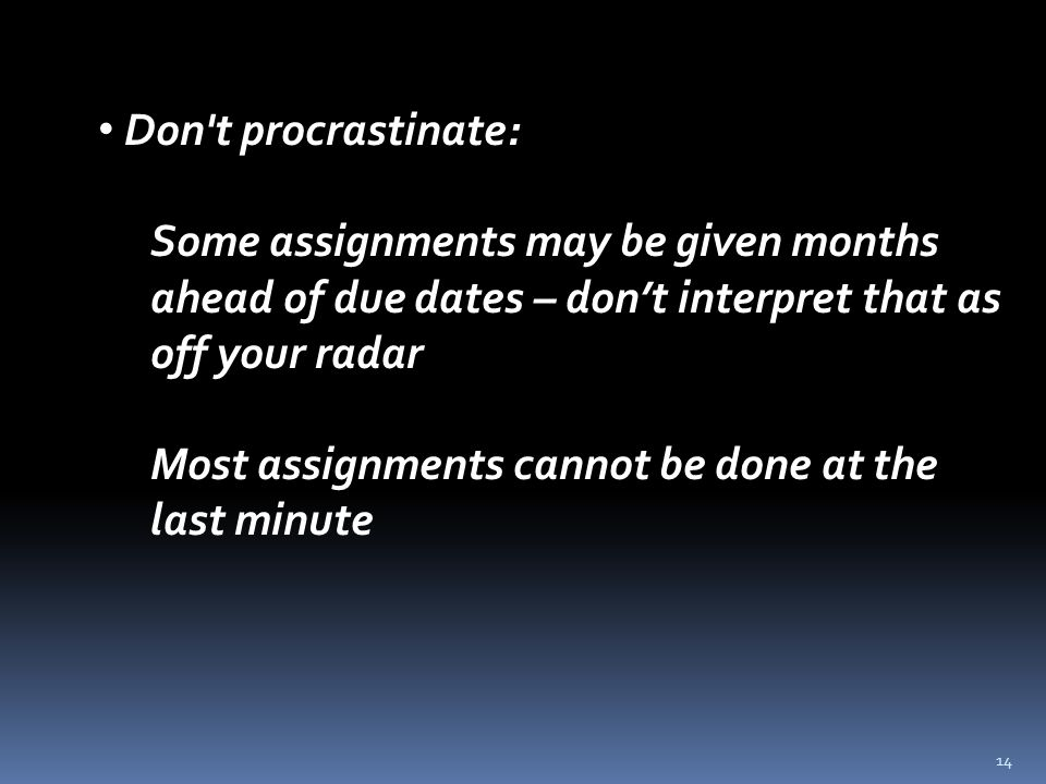 14 Don t procrastinate: Some assignments may be given months ahead of due dates – don't interpret that as off your radar Most assignments cannot be done at the last minute