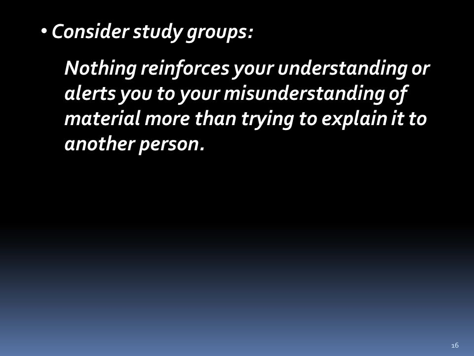 16 Consider study groups: Nothing reinforces your understanding or alerts you to your misunderstanding of material more than trying to explain it to another person.