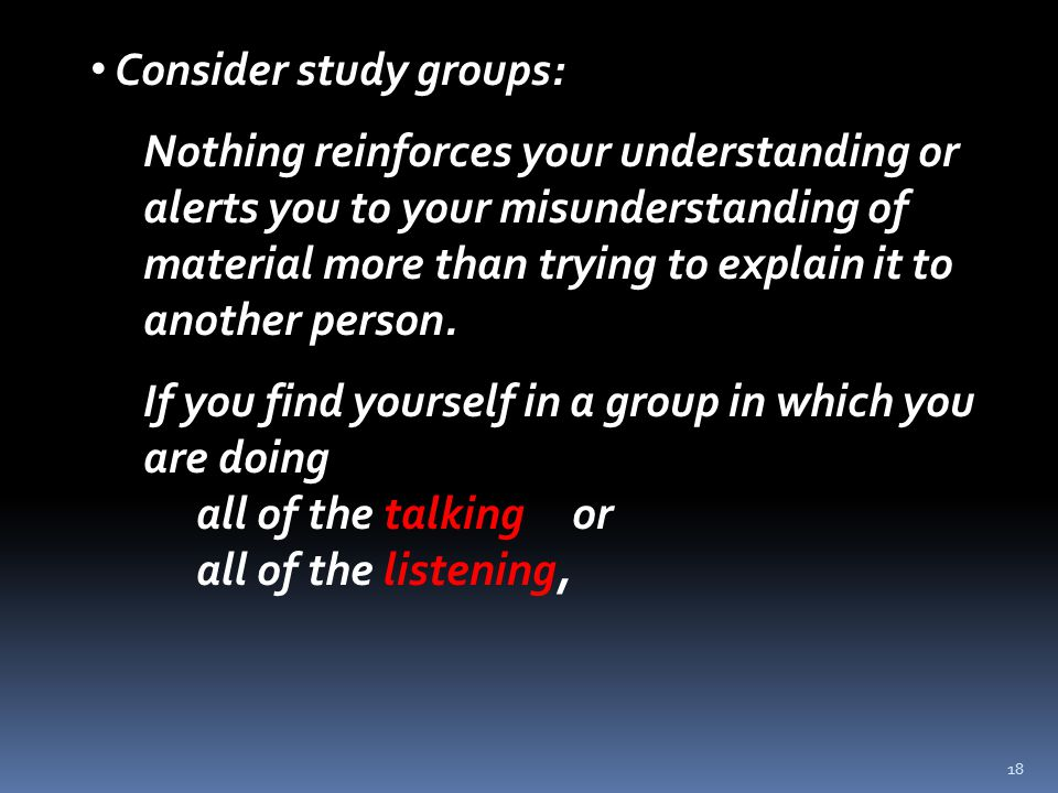 18 Consider study groups: Nothing reinforces your understanding or alerts you to your misunderstanding of material more than trying to explain it to another person.