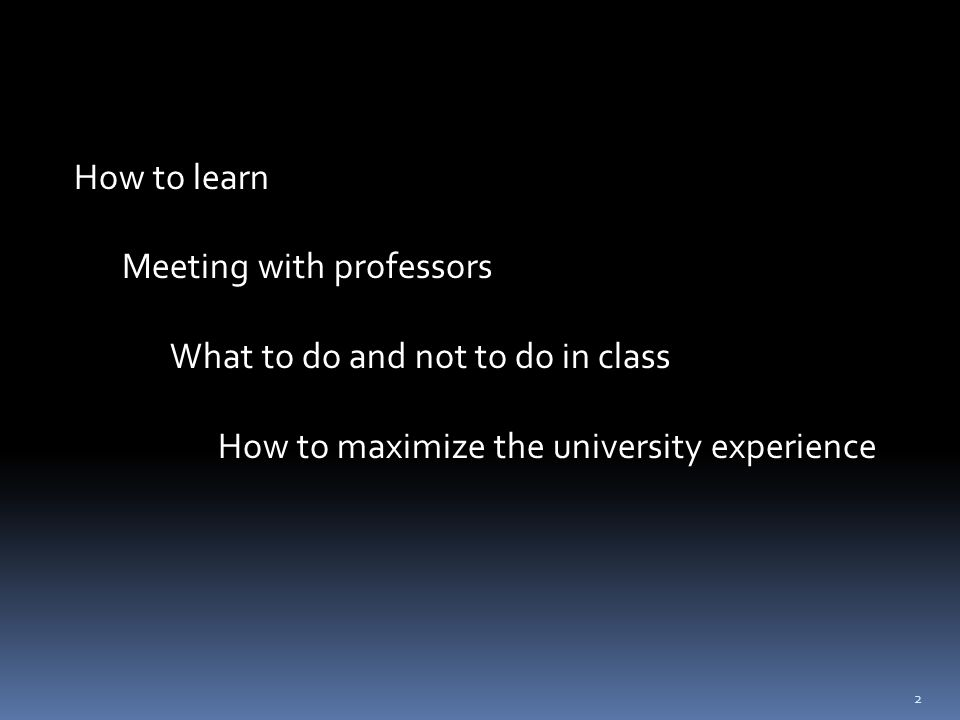 How to learn Meeting with professors What to do and not to do in class How to maximize the university experience 2