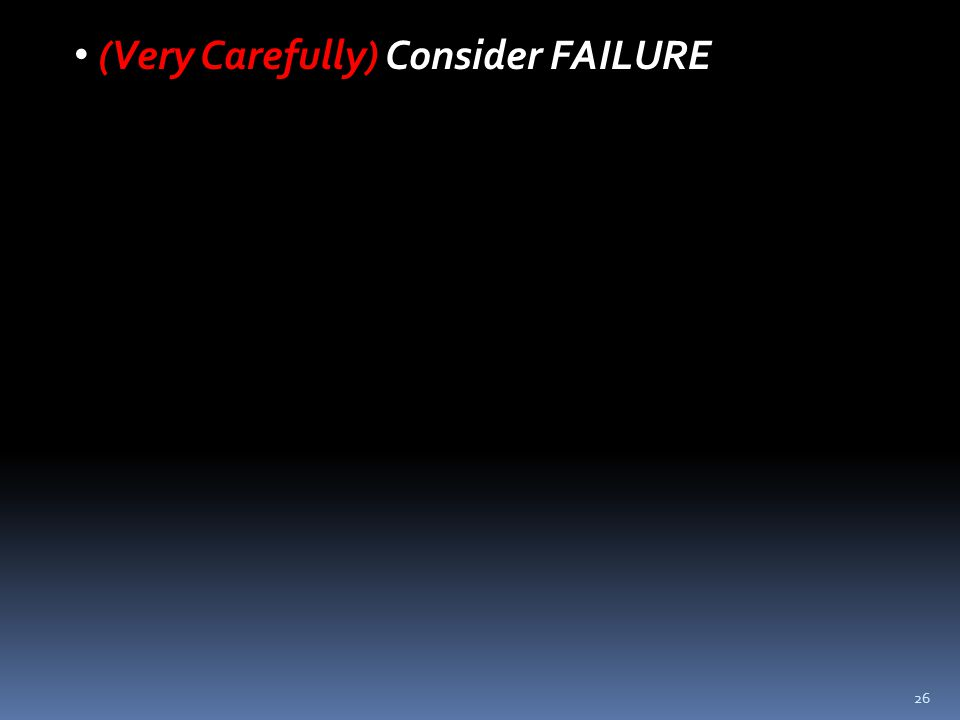 26 (Very Carefully) Consider FAILURE