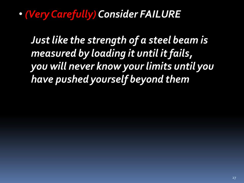 27 (Very Carefully) Consider FAILURE Just like the strength of a steel beam is measured by loading it until it fails, you will never know your limits until you have pushed yourself beyond them