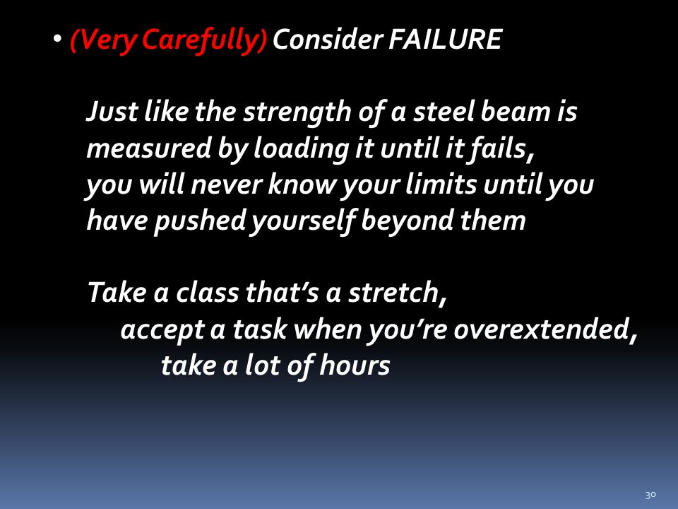30 (Very Carefully) Consider FAILURE Just like the strength of a steel beam is measured by loading it until it fails, you will never know your limits until you have pushed yourself beyond them Take a class that's a stretch, accept a task when you're overextended, take a lot of hours