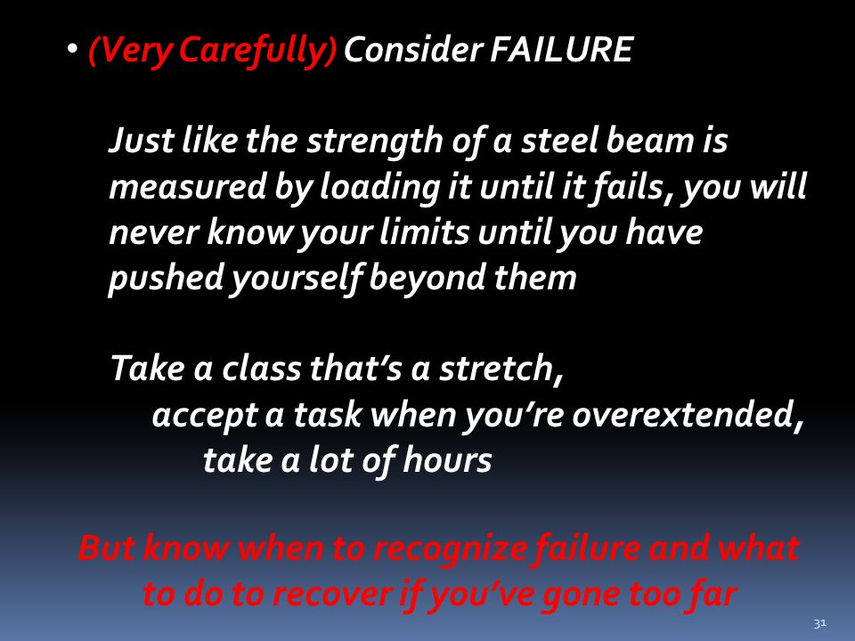 31 (Very Carefully) Consider FAILURE Just like the strength of a steel beam is measured by loading it until it fails, you will never know your limits until you have pushed yourself beyond them Take a class that's a stretch, accept a task when you're overextended, take a lot of hours But know when to recognize failure and what to do to recover if you've gone too far