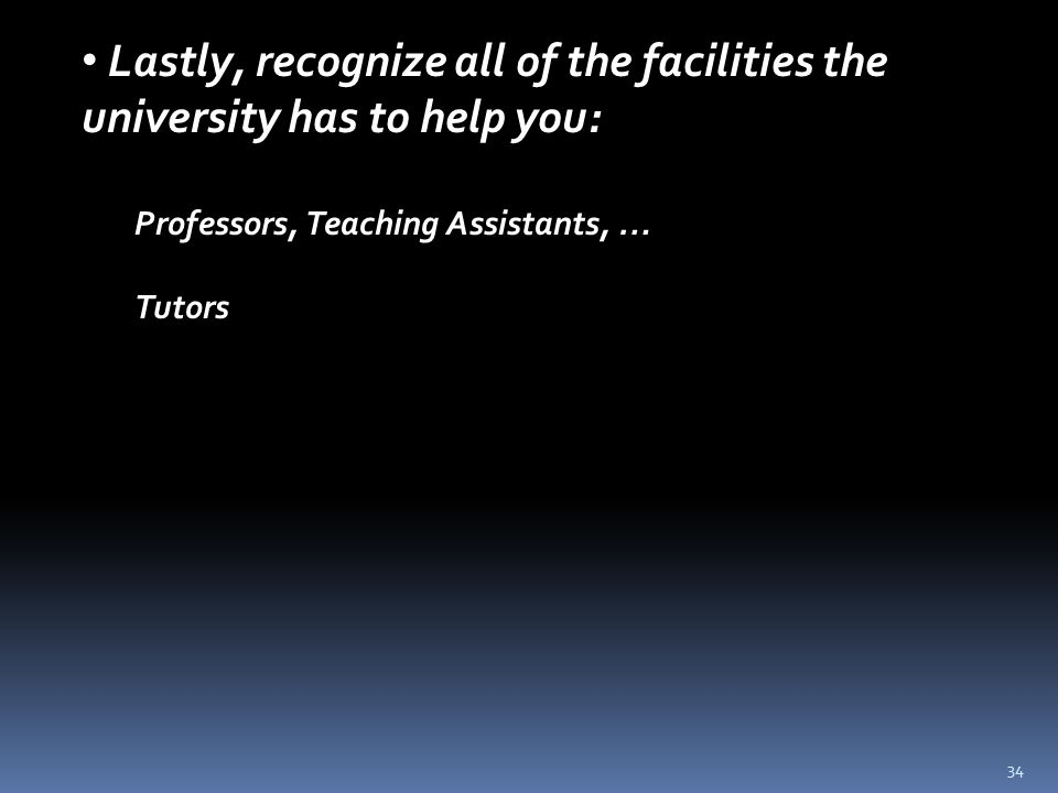 34 Lastly, recognize all of the facilities the university has to help you: Professors, Teaching Assistants, … Tutors