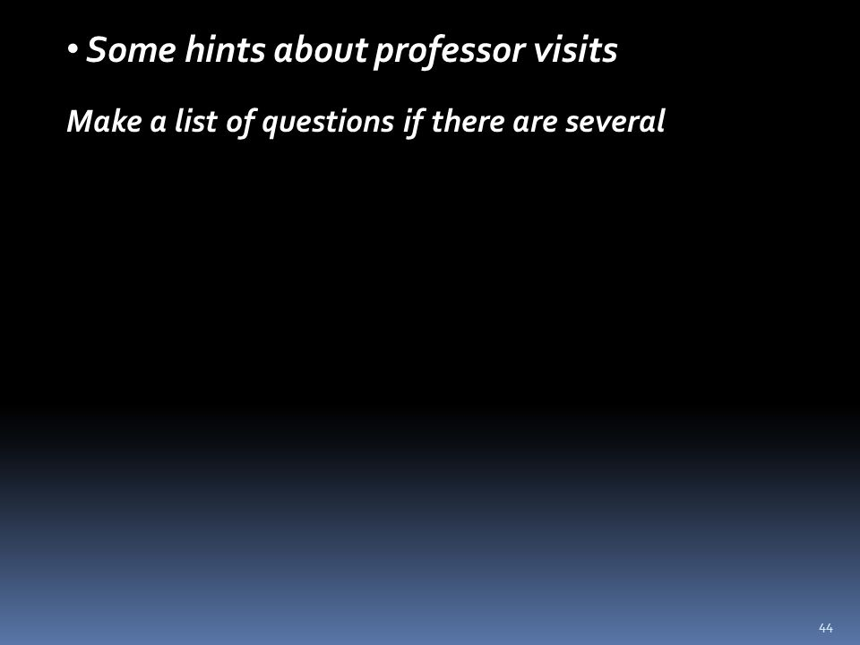 44 Some hints about professor visits Make a list of questions if there are several