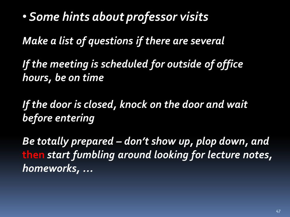47 Some hints about professor visits Make a list of questions if there are several If the meeting is scheduled for outside of office hours, be on time If the door is closed, knock on the door and wait before entering Be totally prepared – don't show up, plop down, and then start fumbling around looking for lecture notes, homeworks, …