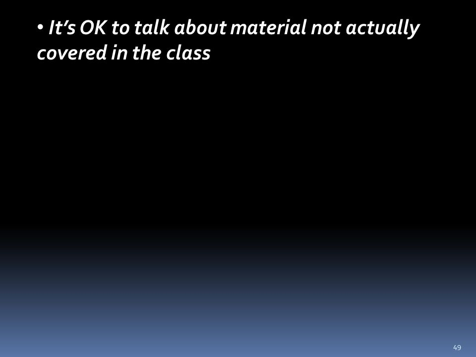 49 It's OK to talk about material not actually covered in the class