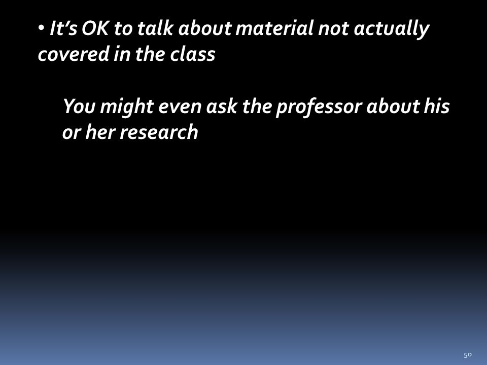 50 It's OK to talk about material not actually covered in the class You might even ask the professor about his or her research