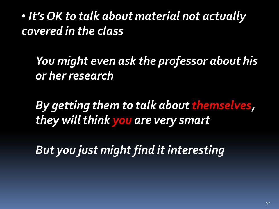 52 It's OK to talk about material not actually covered in the class You might even ask the professor about his or her research By getting them to talk about themselves, they will think you are very smart But you just might find it interesting