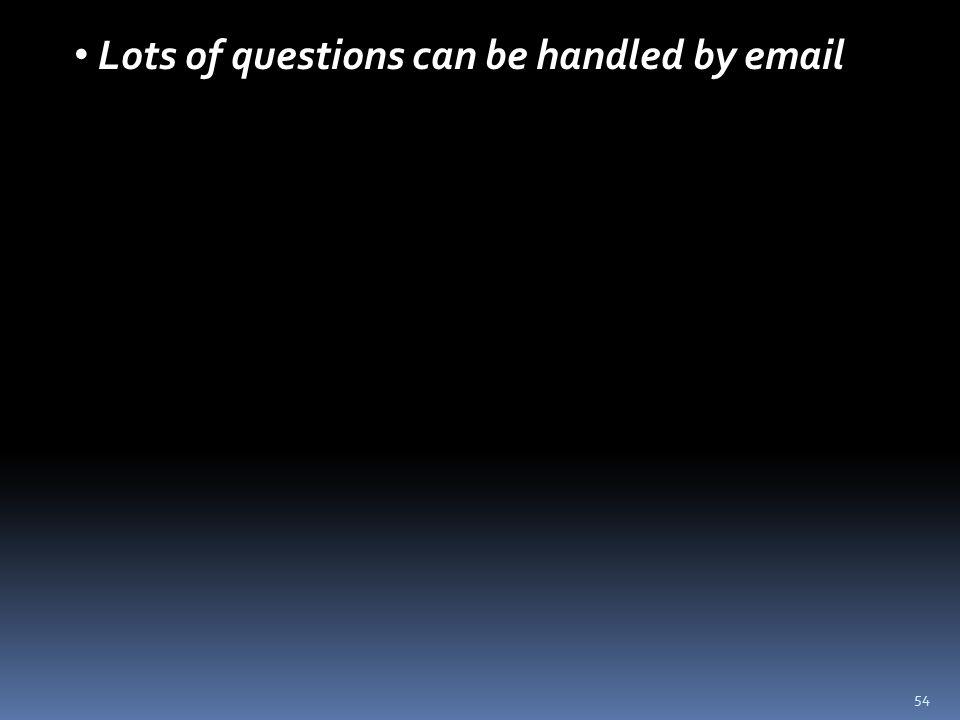 54 Lots of questions can be handled by email