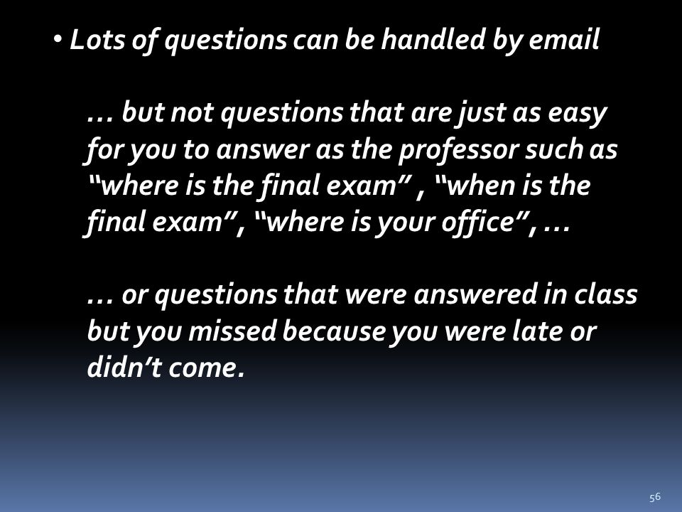 56 Lots of questions can be handled by email … but not questions that are just as easy for you to answer as the professor such as where is the final exam , when is the final exam , where is your office , … … or questions that were answered in class but you missed because you were late or didn't come.