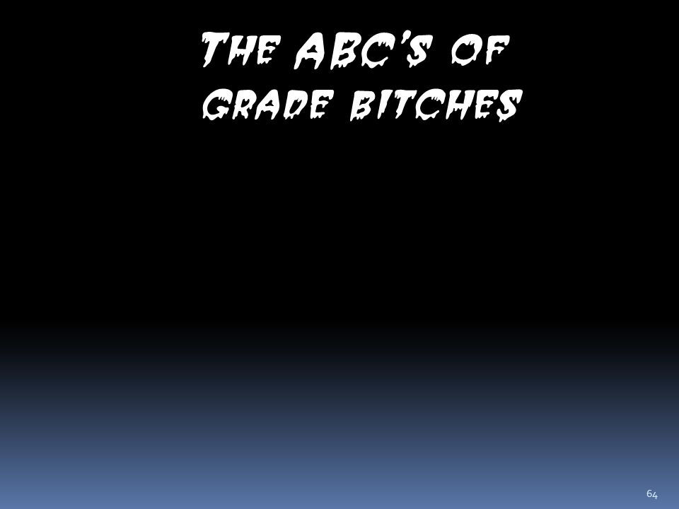64 The ABC's of grade bitches