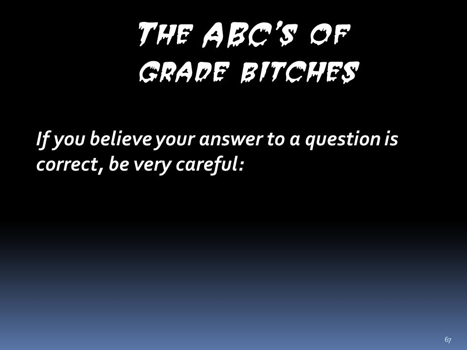 67 The ABC's of grade bitches If you believe your answer to a question is correct, be very careful:
