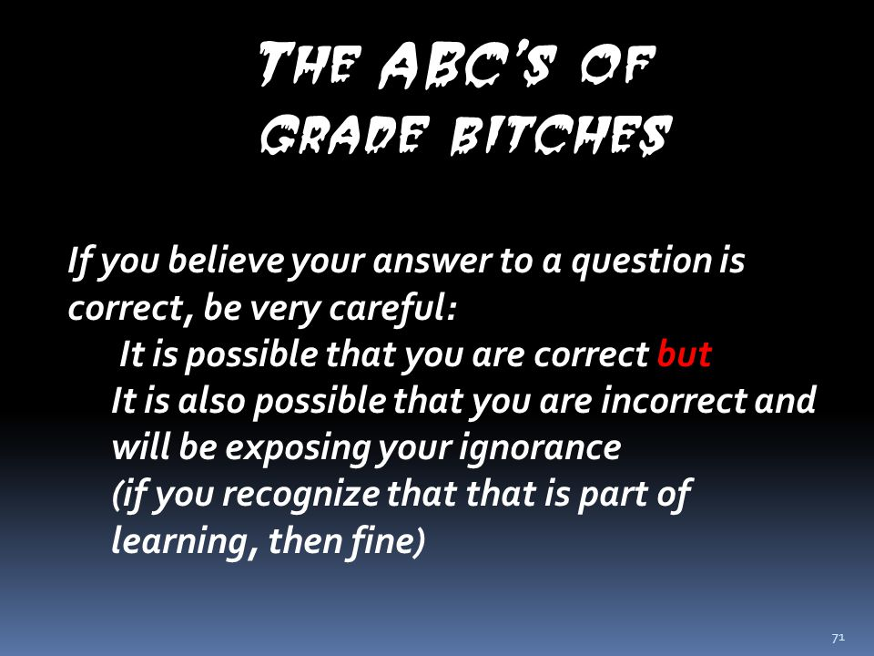 71 The ABC's of grade bitches If you believe your answer to a question is correct, be very careful: It is possible that you are correct but It is also possible that you are incorrect and will be exposing your ignorance (if you recognize that that is part of learning, then fine)