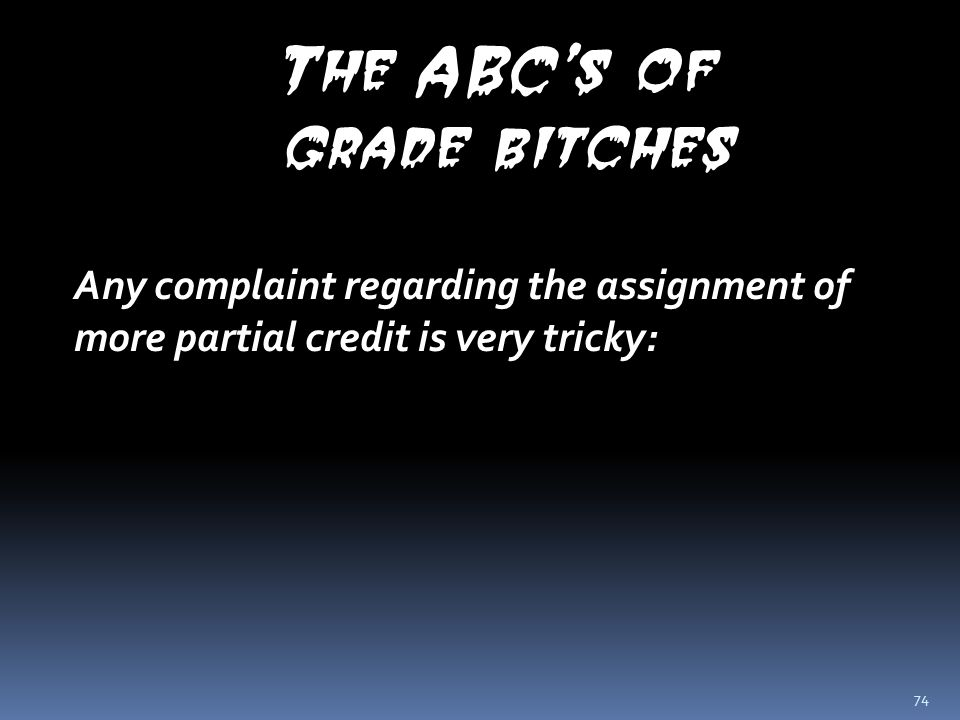 74 The ABC's of grade bitches Any complaint regarding the assignment of more partial credit is very tricky: