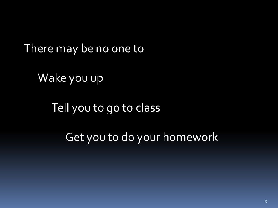 9 There may be no one to Wake you up Tell you to go to class Get you to do your homework other than YOU