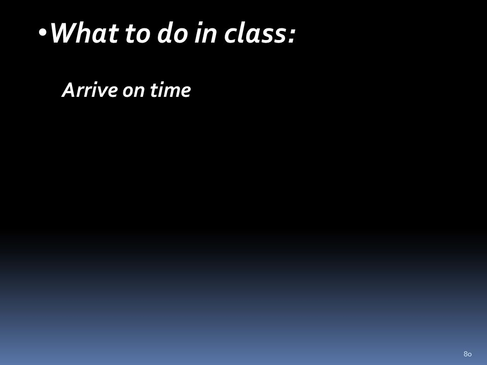 80 What to do in class: Arrive on time