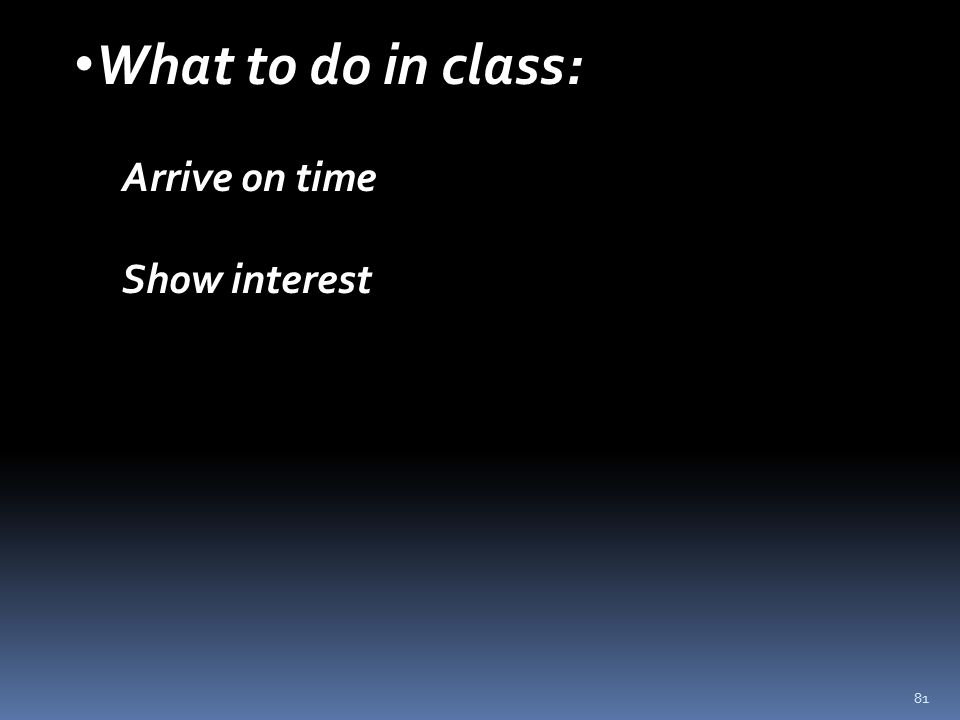 81 What to do in class: Arrive on time Show interest