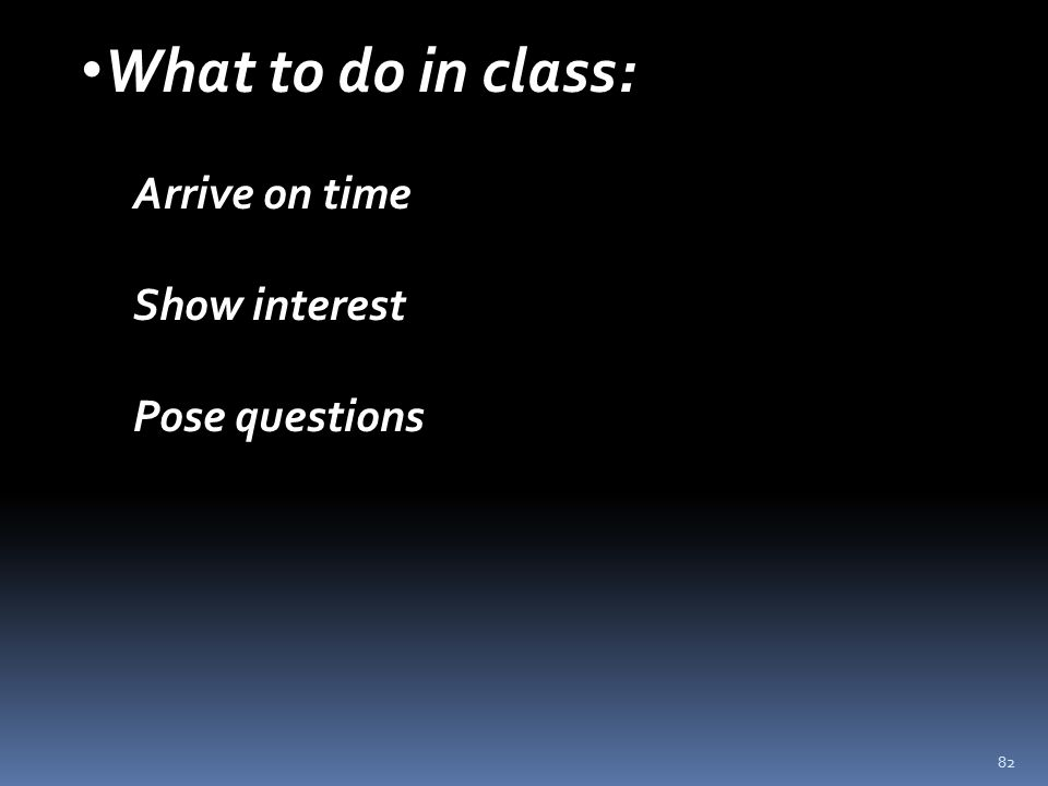 82 What to do in class: Arrive on time Show interest Pose questions
