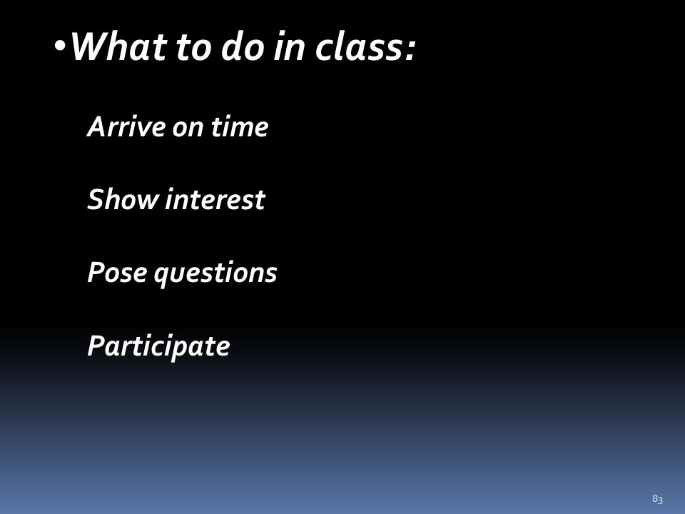 83 What to do in class: Arrive on time Show interest Pose questions Participate
