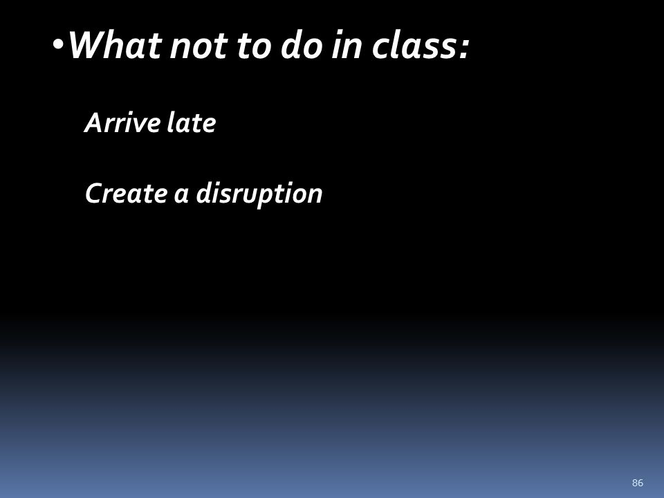 86 What not to do in class: Arrive late Create a disruption