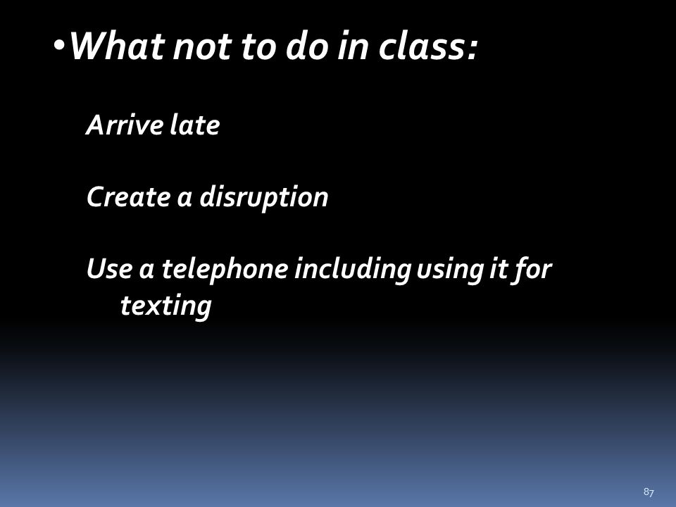 87 What not to do in class: Arrive late Create a disruption Use a telephone including using it for texting